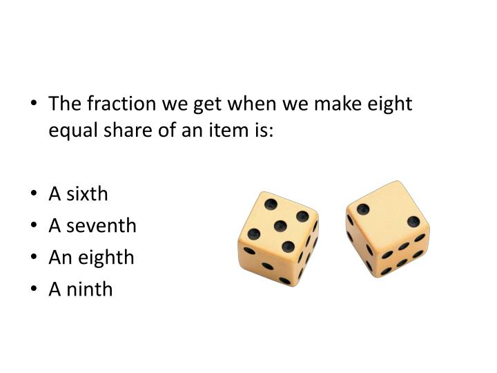 The fraction we get when we make eight equal share of an item is: