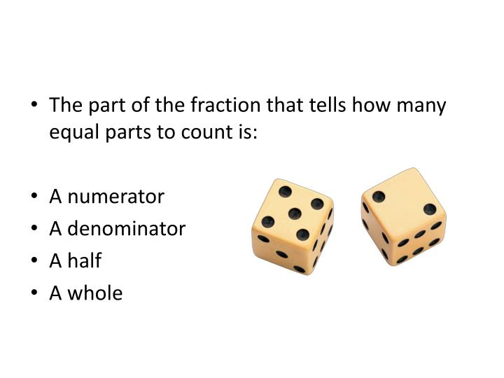 The part of the fraction that tells how many equal parts to count is: