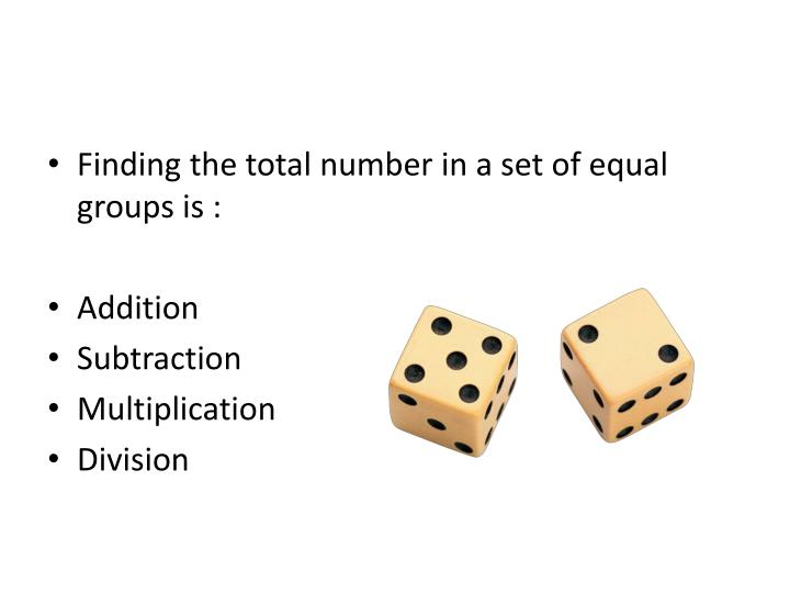 Finding the total number in a set of equal groups is :