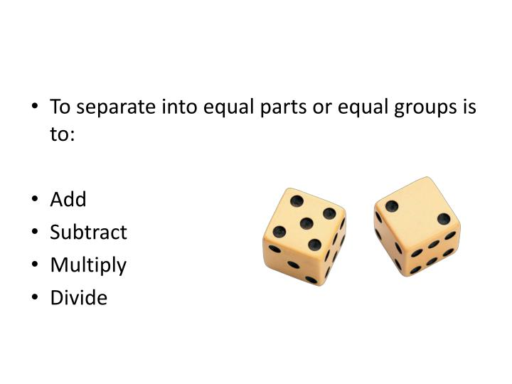To separate into equal parts or equal groups is to:
