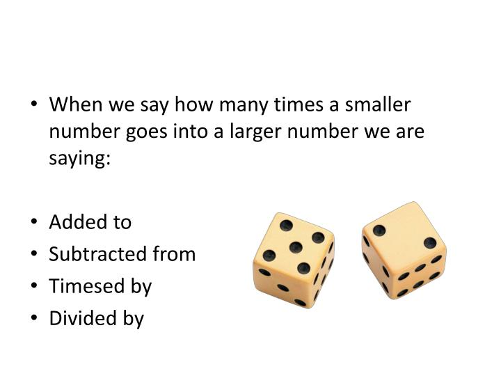 When we say how many times a smaller number goes into a larger number we are saying: