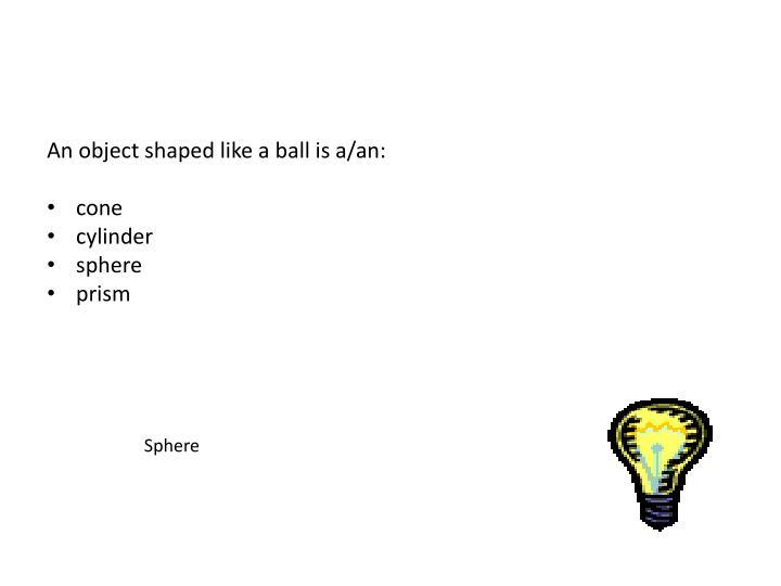 An object shaped like a ball is a/an: