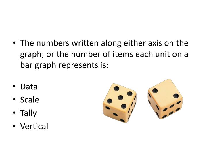 The numbers written along either axis on the graph; or the number of items each unit on a bar graph represents is: