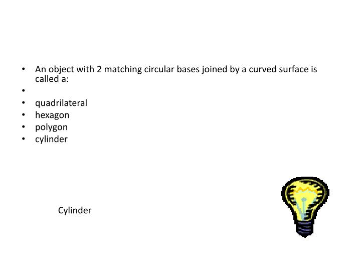 An object with 2 matching circular bases joined by a curved surface is called a: