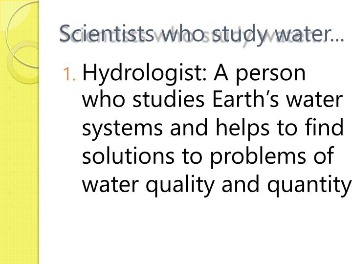Scientists who study water...
