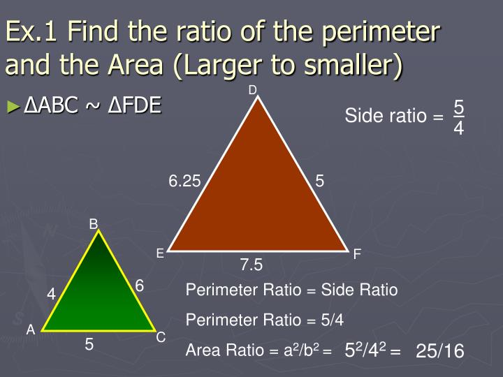 Ex.1 Find the ratio of the perimeter and the Area (Larger to smaller)