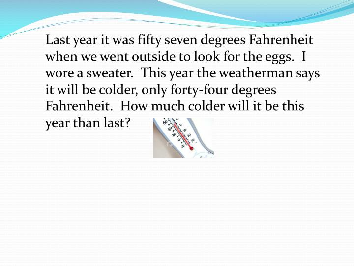 Last year it was fifty seven degrees Fahrenheit when we went outside to look for the eggs.  I wore a sweater.  This year the weatherman says it will be colder, only forty-four degrees Fahrenheit.  How much colder will it be this year than last?