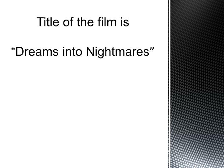 Title of the film is dreams into nightmares