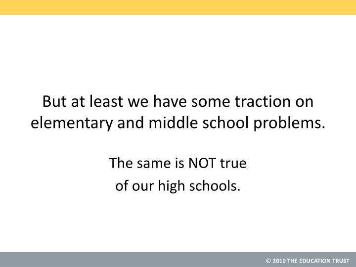 But at least we have some traction on elementary and middle school problems.