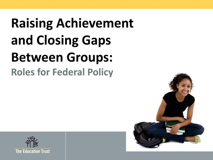 Raising achievement and closing gaps between groups roles for federal policy