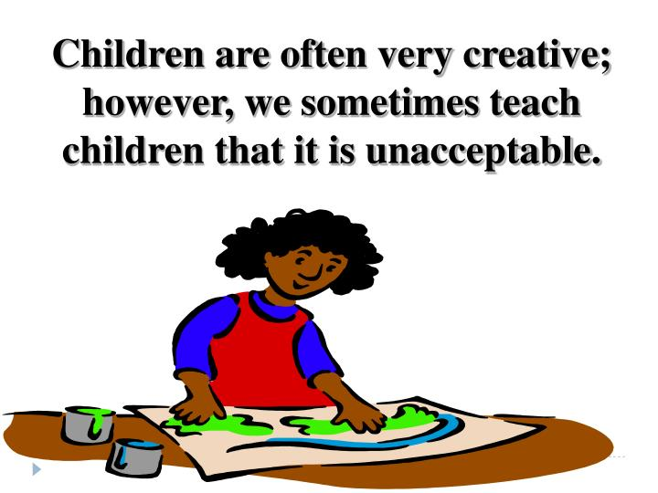 Children are often very creative; however, we sometimes teach children that it is unacceptable.