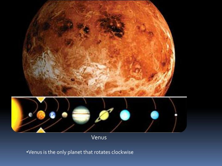Venus is the only planet that rotates clockwise