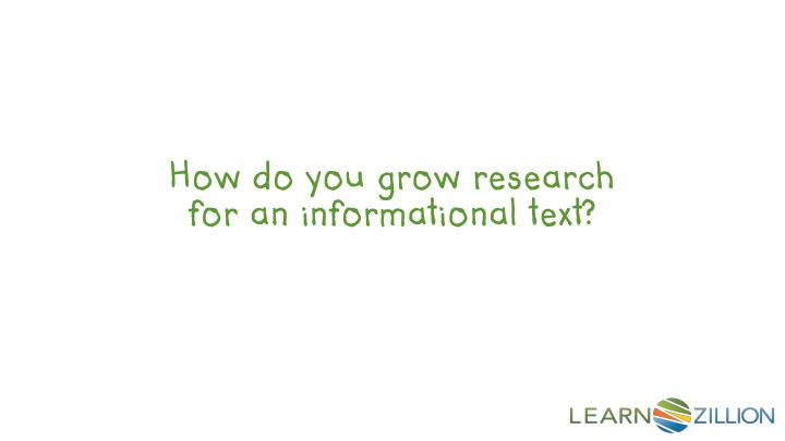 How do you grow research for an informational text?