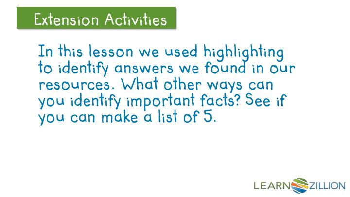 In this lesson we used highlighting to identify answers we found in our resources. What other ways can you identify important facts? See if you can make a list of 5.