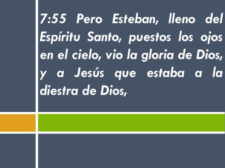 7:55 Pero Esteban, lleno del Espíritu Santo, puestos los ojos en el cielo, vio la gloria de Dios, y a Jesús que estaba a la diestra de Dios