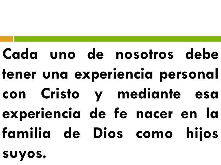 Cada uno de nosotros debe tener una experiencia personal con Cristo y mediante esa experiencia de fe nacer en la familia de Dios como hijos