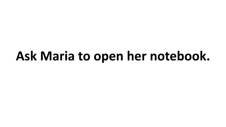 Ask Maria to open her notebook.
