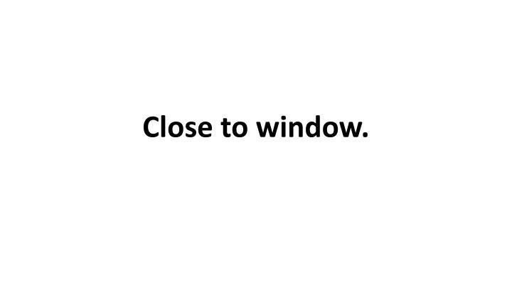 Close to window.