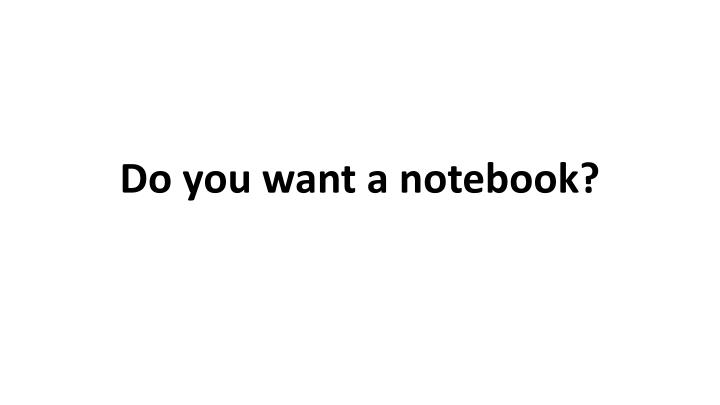 Do you want a notebook?
