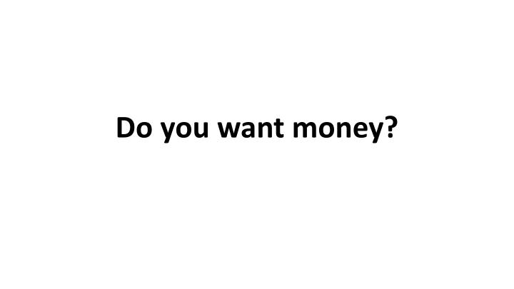 Do you want money?