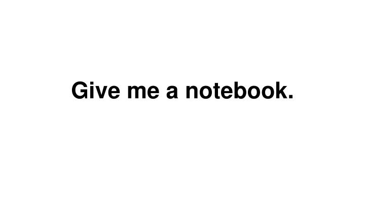 Give me a notebook.