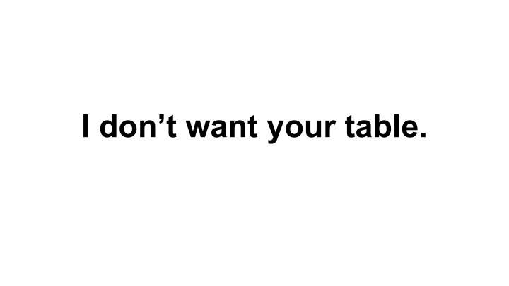 I don't want your table.