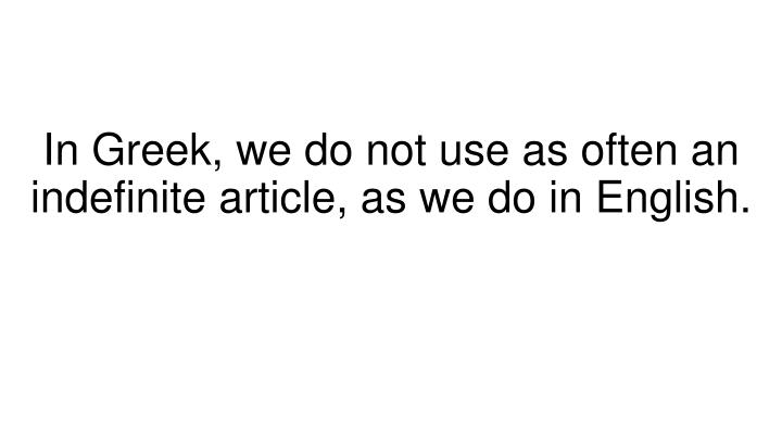 In Greek, we do not use as often an indefinite article, as we do in English.