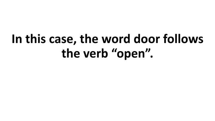 """In this case, the word door follows the verb """"open""""."""