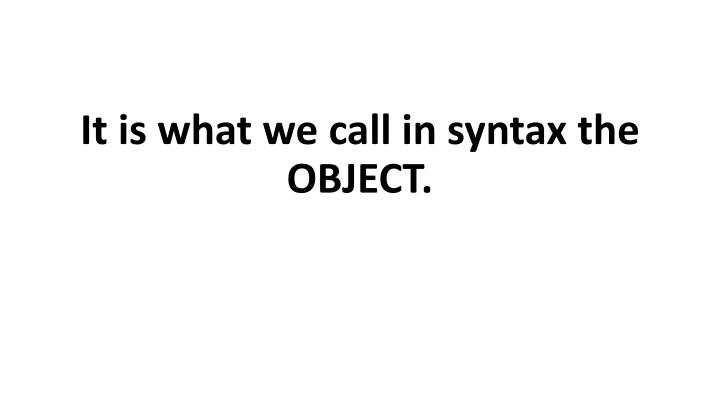 It is what we call in syntax the OBJECT.