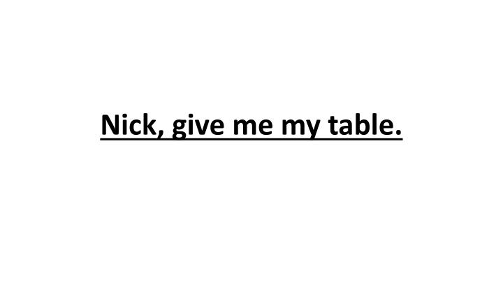 Nick, give me my table.