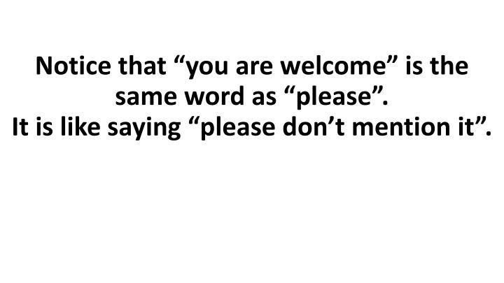 """Notice that """"you are welcome"""" is the same word as """"please""""."""
