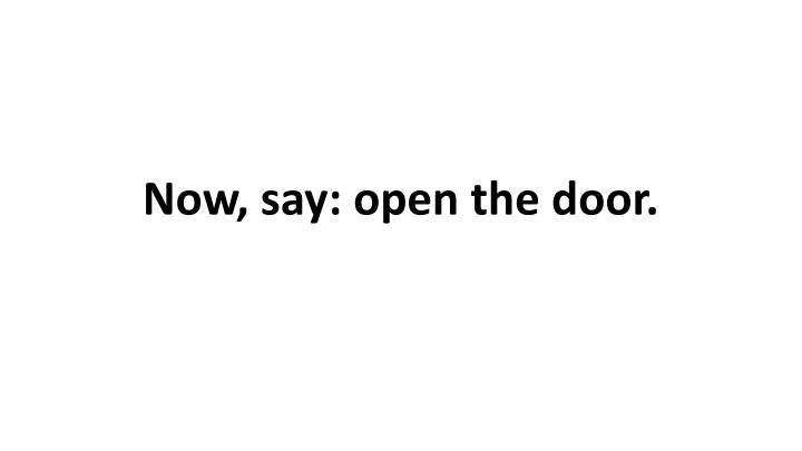 Now, say: open the door.
