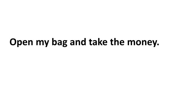 Open my bag and take the money.