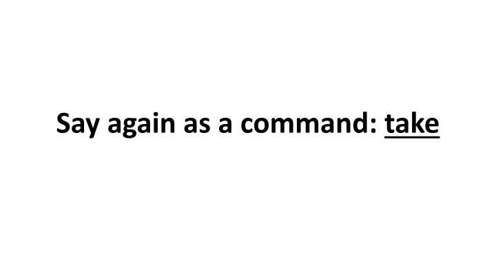 Say again as a command: