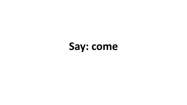 Say: come