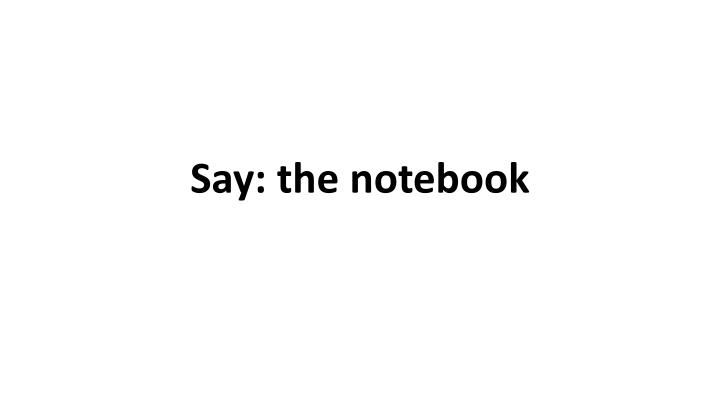 Say: the notebook