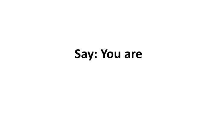 Say: You are