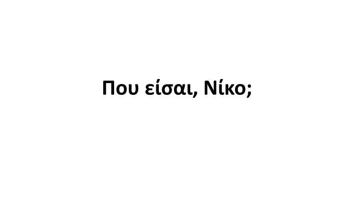 Που είσαι, Νίκο;