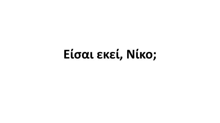 Είσαι εκεί, Νίκο;