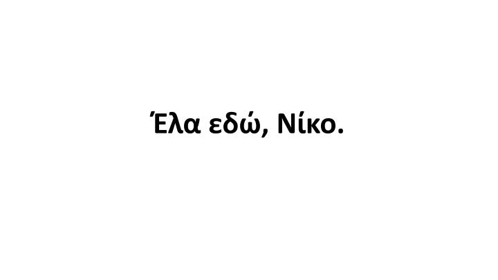 Έλα εδώ, Νίκο.
