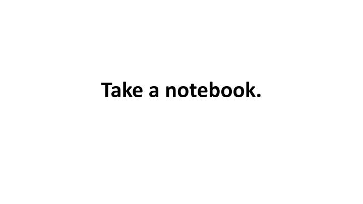 Take a notebook.