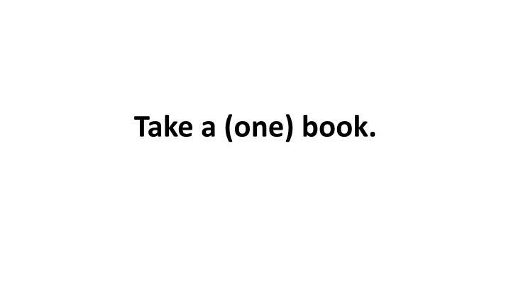 Take a (one) book.