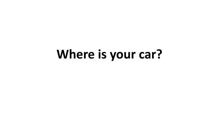 Where is your car?