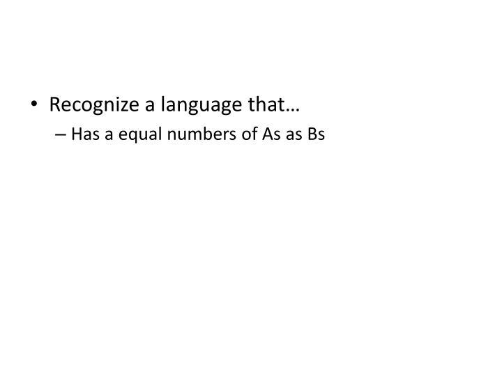 Recognize a language that…