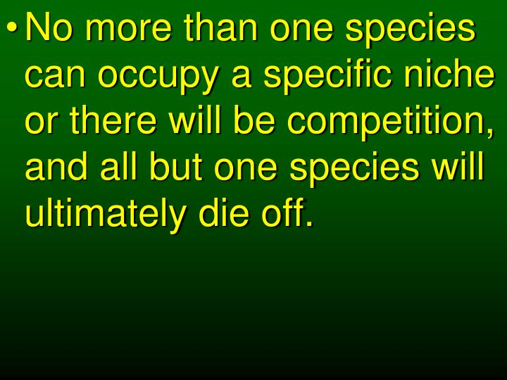No more than one species can occupy a specific niche or there will be competition, and all but one species will ultimately die off.