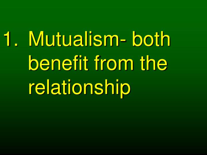 Mutualism- both benefit from the relationship