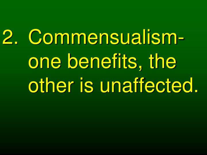Commensualism- one benefits, the other is unaffected.
