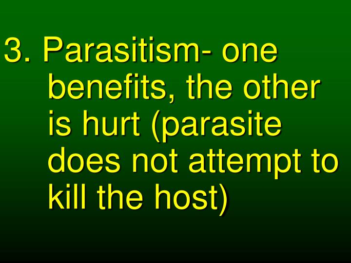 3. Parasitism- one benefits, the other is hurt (parasite does not attempt to kill the host)