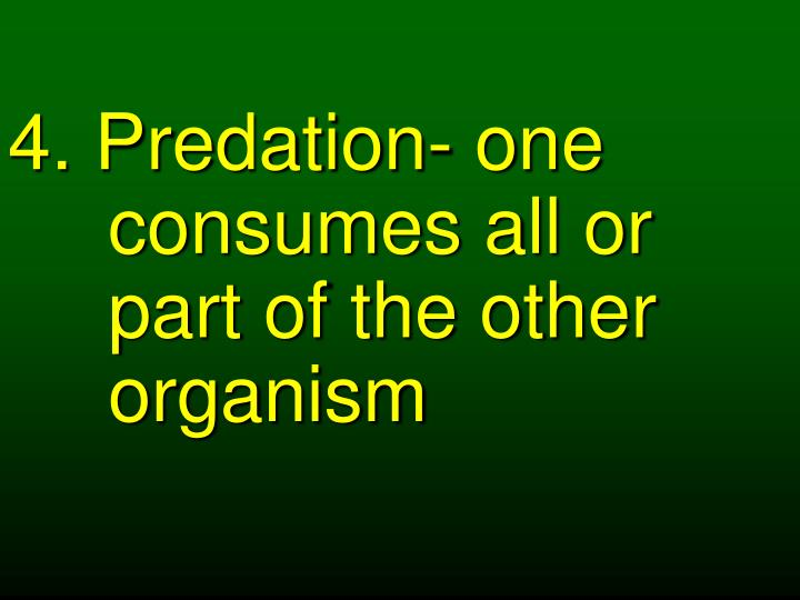 4. Predation- one consumes all or part of the other organism
