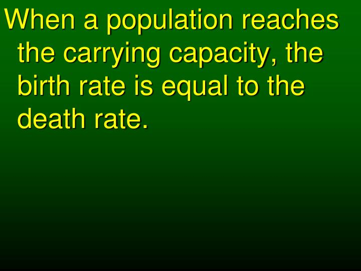 When a population reaches the carrying capacity, the birth rate is equal to the death rate.